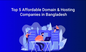 Top 5 Affordable Domain & Hosting Companies in Bangladesh
